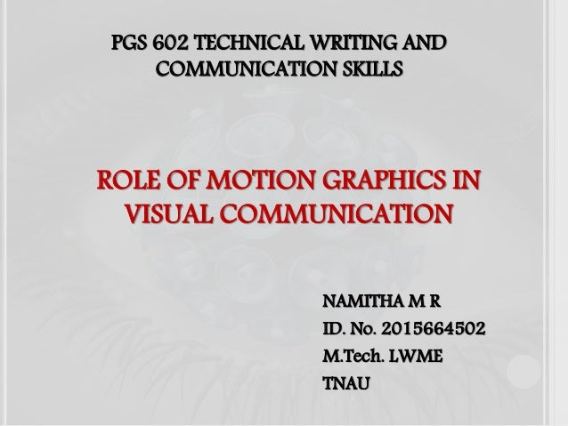 ROLE OF MOTION GRAPHICS IN VISUAL COMMUNICATION NAMITHA M R ID. No. 2015664502 M.Tech. LWME TNAU PGS 602 TECHNICAL WRITING...