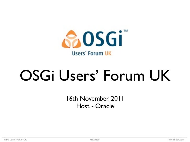 OSGi Users' Forum UK                      16th November, 2011                         Host - OracleOSG Users' Forum UK    ...