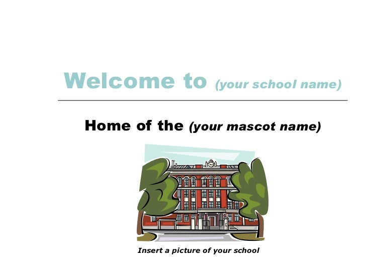 Welcome to   (your school name) Home of the  (your mascot name) Insert a picture of your school