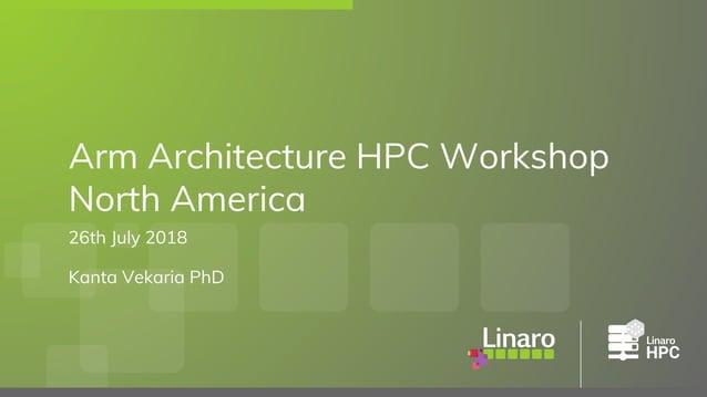 26th July 2018 Kanta Vekaria PhD Arm Architecture HPC Workshop North America