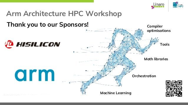Arm Architecture HPC Workshop Compiler optimisations Tools Math libraries Orchestration Machine Learning Thank you to our ...
