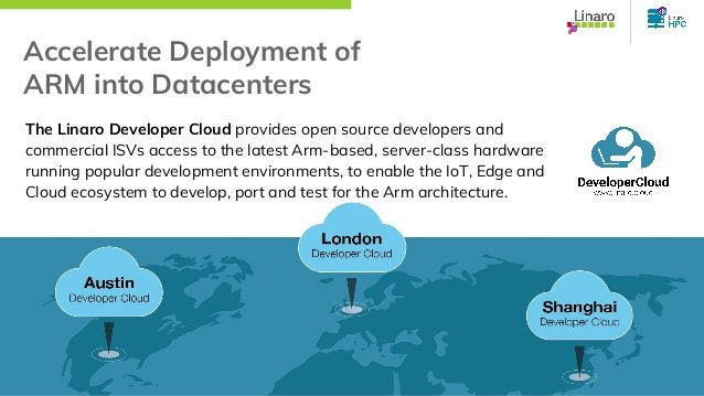 Accelerate Deployment of ARM into Datacenters The Linaro Developer Cloud provides open source developers and commercial IS...