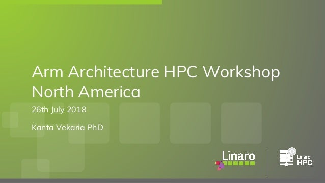 26th July 2018 Kanta Vekaria PhD Arm Architecture HPC Workshop North America