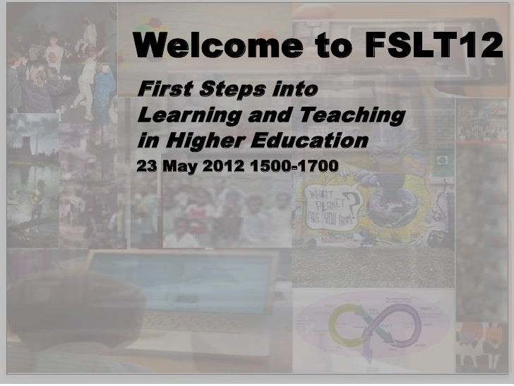 Welcome to FSLT12First Steps intoLearning and Teachingin Higher Education23 May 2012 1500-1700