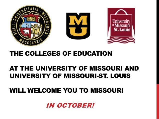 THE COLLEGES OF EDUCATION AT THE UNIVERSITY OF MISSOURI AND UNIVERSITY OF MISSOURI-ST. LOUIS WILL WELCOME YOU TO MISSOURI ...