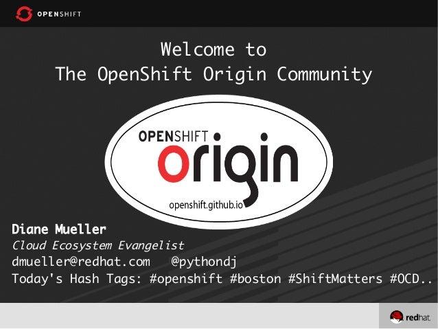 Welcome toThe OpenShift Origin CommunityDiane MuellerCloud Ecosystem Evangelistdmueller@redhat.com @pythondjTodays Hash Ta...