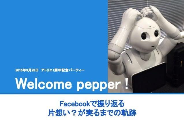 Facebookで振り返る 片想い?が実るまでの軌跡 Welcome pepper ! 2015年9月28日 アトリエ1周年記念パーティー