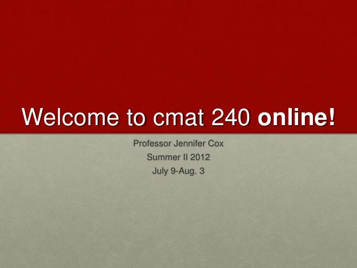 Welcome to cmat 240 online!         Professor Jennifer Cox            Summer II 2012             July 9-Aug. 3