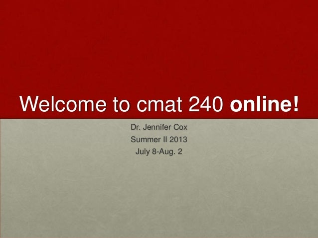 Welcome to cmat 240 online! Dr. Jennifer Cox Summer II 2013 July 8-Aug. 2
