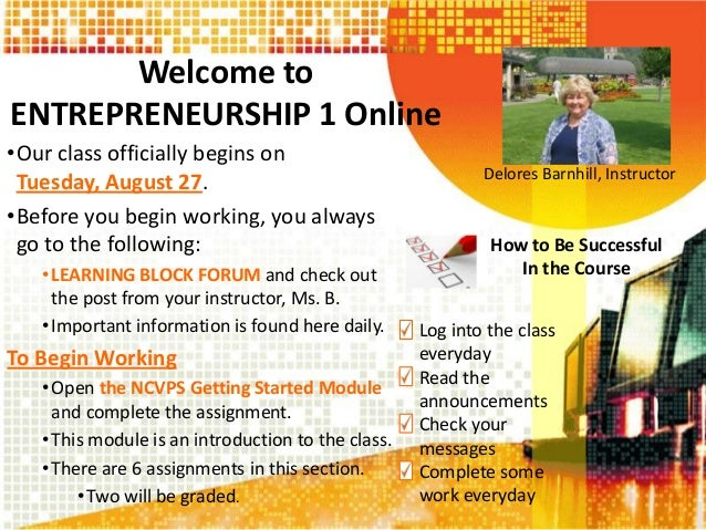 Welcome to ENTREPRENEURSHIP 1 Online •Our class officially begins on Tuesday, August 27. •Before you begin working, you al...