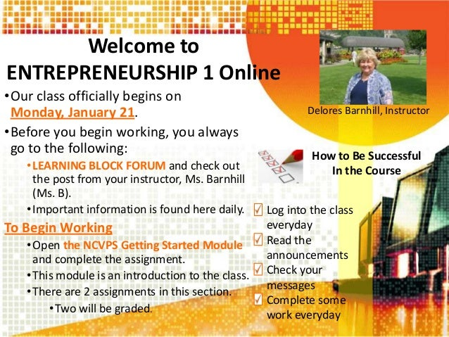 Welcome to ENTREPRENEURSHIP 1 Online •Our class officially begins on Monday, January 21. •Before you begin working, you al...