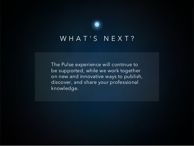WHAT'S NEXT?The Pulse experience will continue tobe supported, while we work togetheron new and innovative ways to publish...