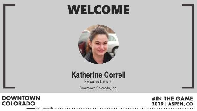 Katherine Correll Executive Director, Downtown Colorado, Inc. WELCOME