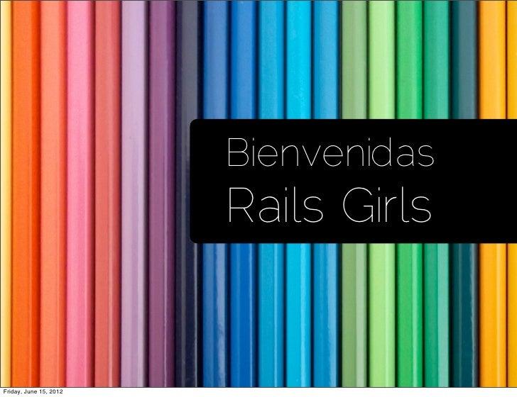 Bienvenidas                        Rails GirlsFriday, June 15, 2012