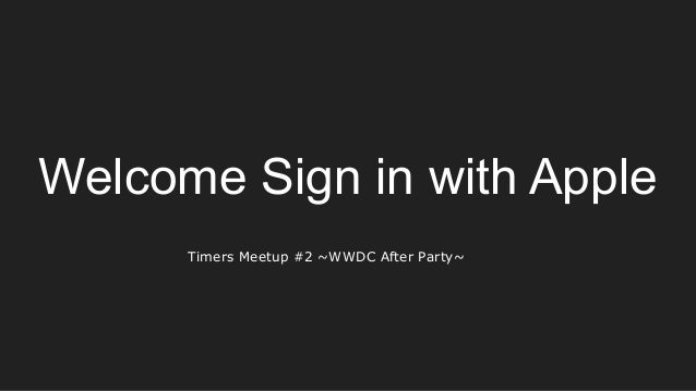 Welcome Sign in with Apple Timers Meetup #2 ~WWDC After Party~