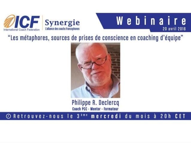 Bienvenue ce 20 avril 2016 « Les métaphores, sources de prises de conscience en coaching d'équipe » Présenté en français p...