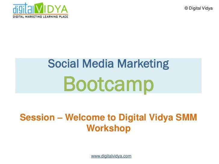 © Digital Vidya           Social Media Marketing          Bootcamp Session – Welcome to Digital Vidya SMM               Wo...