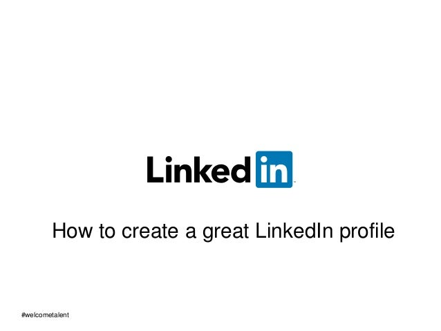 How to create a great LinkedIn profile #welcometalent
