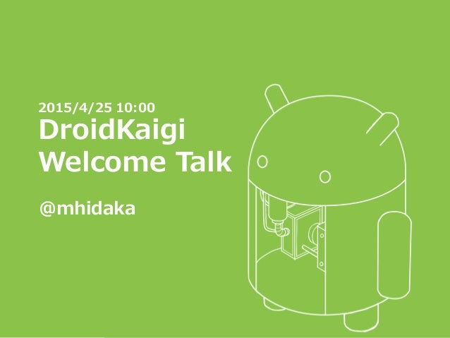 2015/4/25 10:00 DroidKaigi Welcome Talk @mhidaka