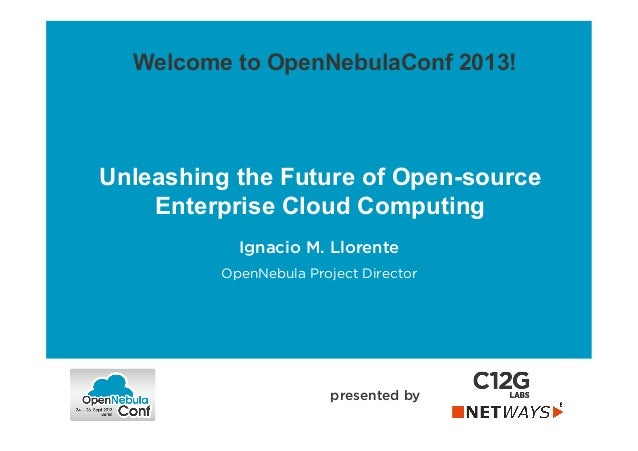 Unleashing the Future of Open-source Enterprise Cloud Computing presented by Welcome to OpenNebulaConf 2013! Ignacio M. Ll...