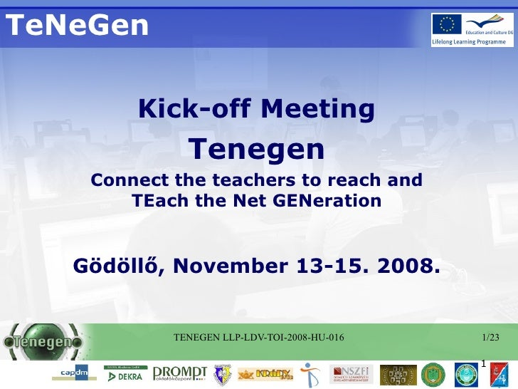 TeNeGen Kick-off Meeting Tenegen Connect the teachers to reach and TEach the Net GENeration Gödöllő, November 13-15. 2008.