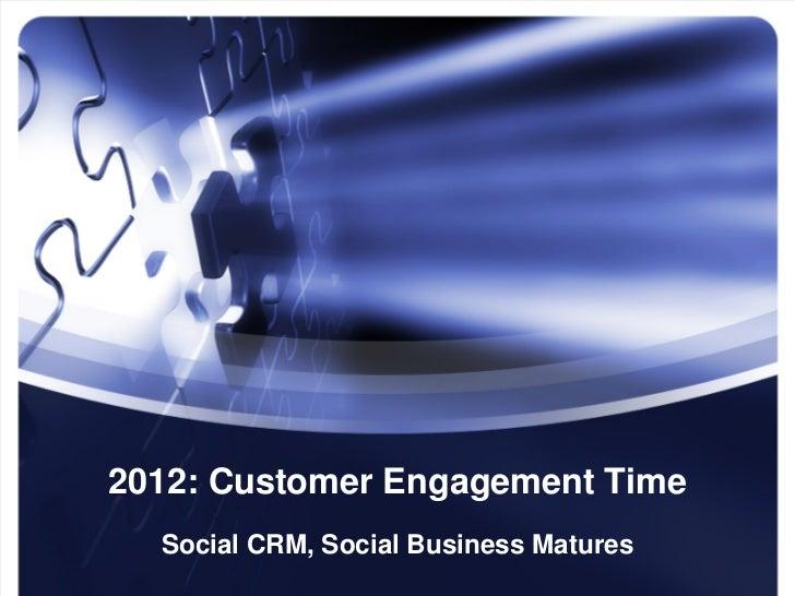 2012: Customer Engagement Time  Social CRM, Social Business Matures