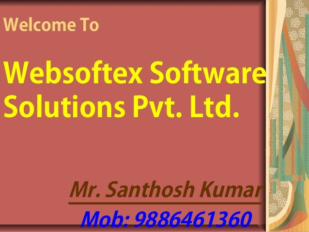 Welcome ToWebsoftex SoftwareSolutions Pvt. Ltd.      Mr. Santhosh Kumar       Mob: 9886461360