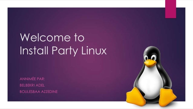 Welcome to Install Party Linux ANNIMÉE PAR: BELBEKRI ADEL BOULESBAA AZZEDINE