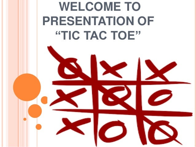 """WELCOME TO PRESENTATION OF """"TIC TAC TOE"""""""
