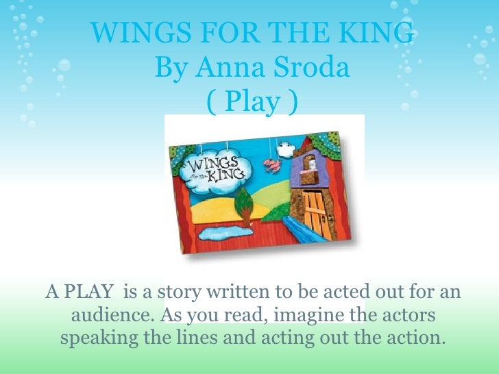 WINGS FOR THE KING By Anna Sroda ( Play )   A PLAY is a story written to be acted out for an audience. As you read, ima...