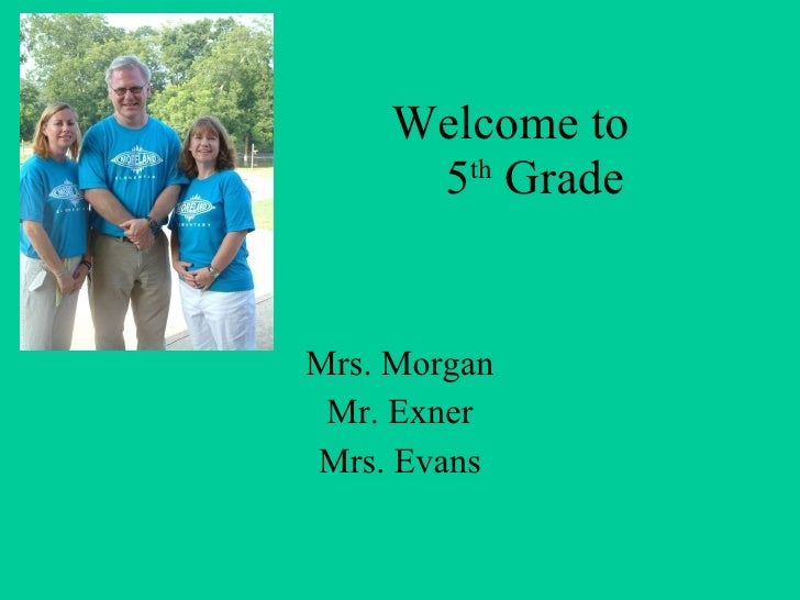 Welcome to    5 th  Grade Mrs. Morgan Mr. Exner Mrs. Evans