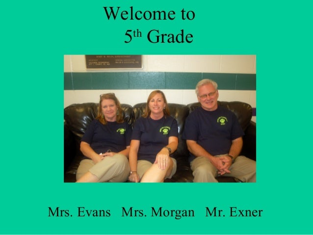 Welcome to 5th Grade Mrs. Evans Mrs. Morgan Mr. Exner