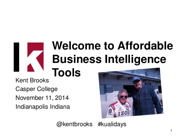 Welcome to Affordable  Business Intelligence  Tools  Kent Brooks  Casper College  November 11, 2014  Indianapolis Indiana ...