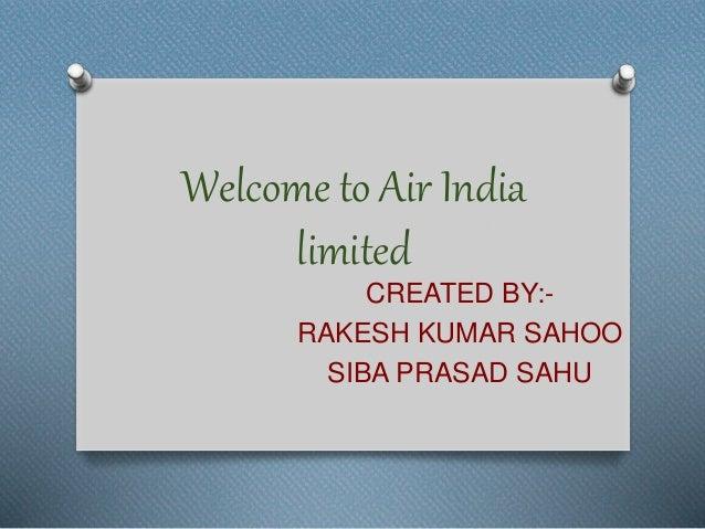 Welcome to Air India limited CREATED BY:- RAKESH KUMAR SAHOO SIBA PRASAD SAHU