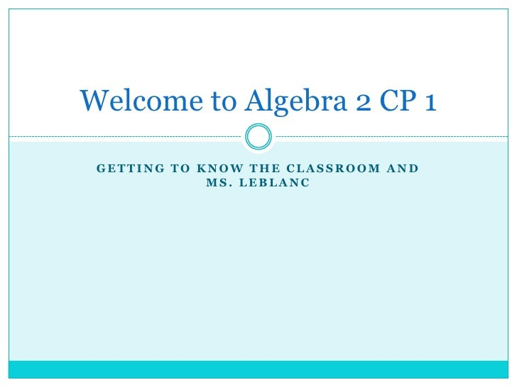 Getting to know the classroom and Ms. LeBlanc<br />Welcome to Algebra 2 CP 1<br />
