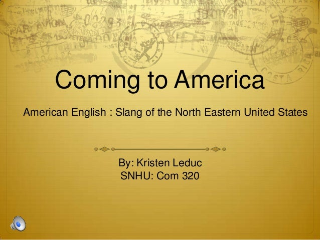 Coming to AmericaAmerican English : Slang of the North Eastern United States                   By: Kristen Leduc          ...