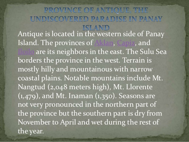 Antique is located in the western side of PanayIsland. The provinces of Aklan, Capiz, andIloilo are its neighbors in the e...