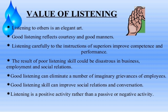 VALUE OF LISTENING  Listening to others is an elegant art.  Good listening reflects courtesy and good manners.  Listeni...