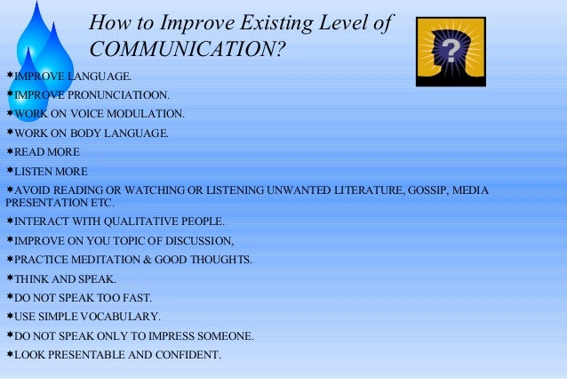 How to Improve Existing Level of COMMUNICATION? IMPROVE LANGUAGE. IMPROVE PRONUNCIATIOON. WORK ON VOICE MODULATION. WO...