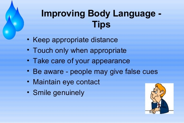 Improving Body Language Tips • • • • • •  Keep appropriate distance Touch only when appropriate Take care of your appearan...