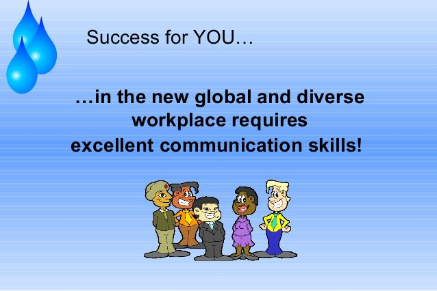 Success for YOU… …in the new global and diverse workplace requires excellent communication skills!