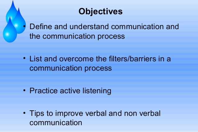 Objectives • Define and understand communication and the communication process • List and overcome the filters/barriers in...