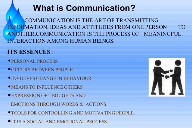 What is Communication? COMMUNICATION IS THE ART OF TRANSMITTING INFORMATION, IDEAS AND ATTITUDES FROM ONE PERSON TO ANOTHE...