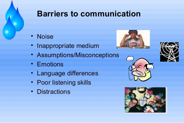 Barriers to communication • • • • • • •  Noise Inappropriate medium Assumptions/Misconceptions Emotions Language differenc...