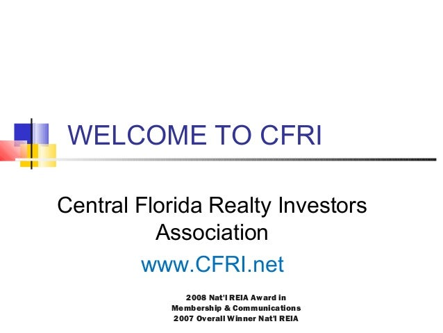 WELCOME TO CFRI Central Florida Realty Investors Association www.CFRI.net 2008 Nat'l REIA Award in Membership & Communicat...