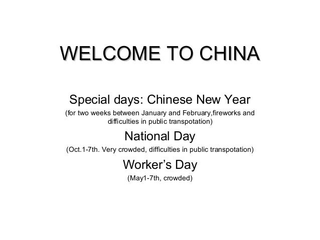 WELCOME TO CHINAWELCOME TO CHINA Special days: Chinese New Year (for two weeks between January and February,fireworks and ...