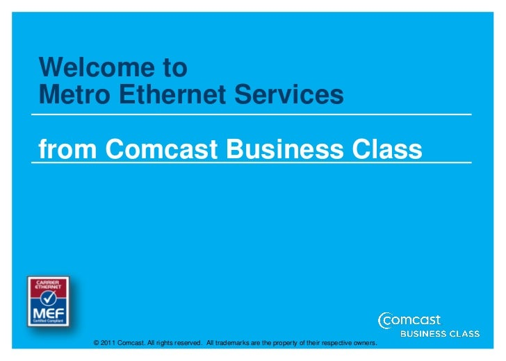 Welcome toMetro Ethernet Servicesfrom Comcast Business Class    © 2011 Comcast. All rights reserved. All trademarks are th...