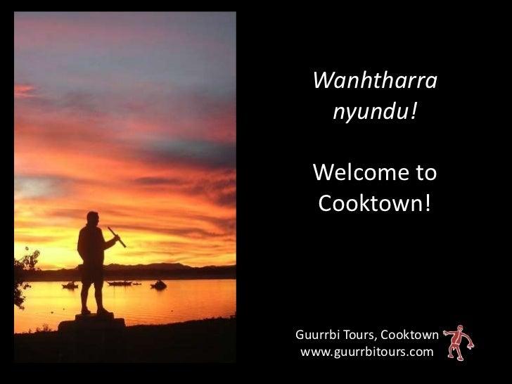 Wanhtharra   nyundu!  Welcome to  Cooktown!Guurrbi Tours, Cooktown www.guurrbitours.com