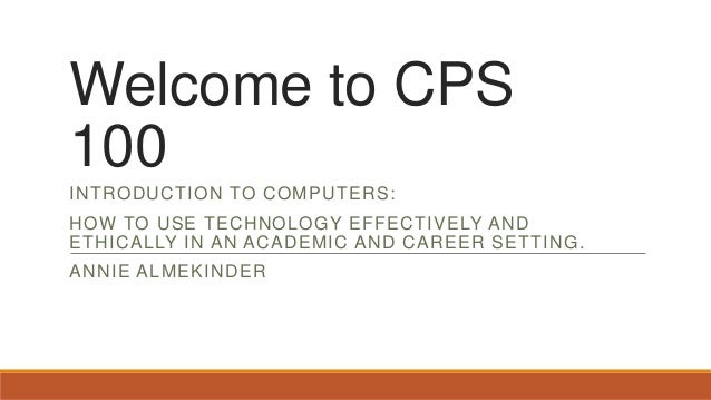 Welcome to CPS 100 INTRODUCTION TO COMPUTERS: HOW TO USE TECHNOLOGY EFFECTIVELY AND ETHICALLY IN AN ACADEMIC AND CAREER SE...