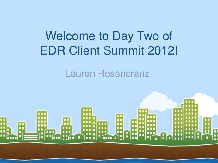 Welcome to Day Two ofEDR Client Summit 2012!    Lauren Rosencranz